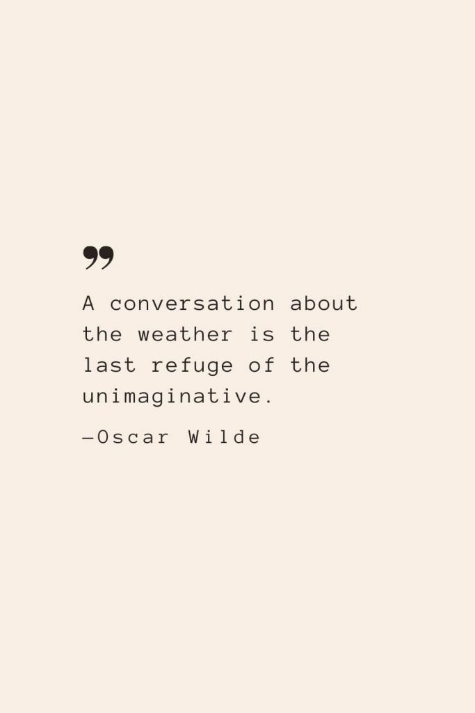 A conversation about the weather is the last refuge of the unimaginative. —Oscar Wilde