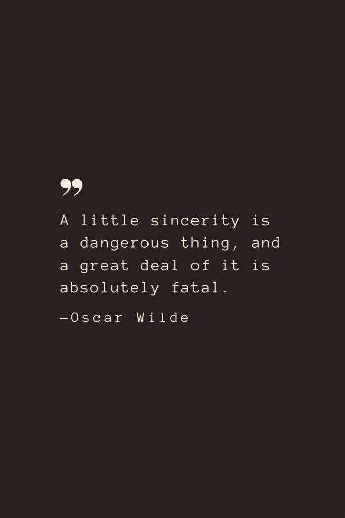 A little sincerity is a dangerous thing, and a great deal of it is absolutely fatal. —Oscar Wilde