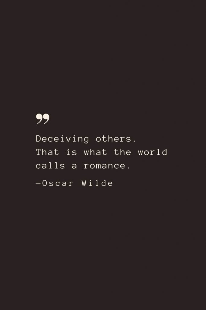 Deceiving others. That is what the world calls a romance. —Oscar Wilde
