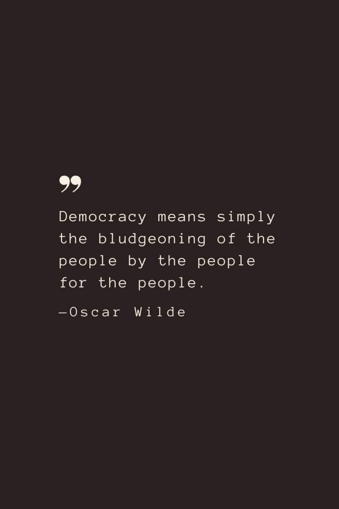 Democracy means simply the bludgeoning of the people by the people for the people. —Oscar Wilde