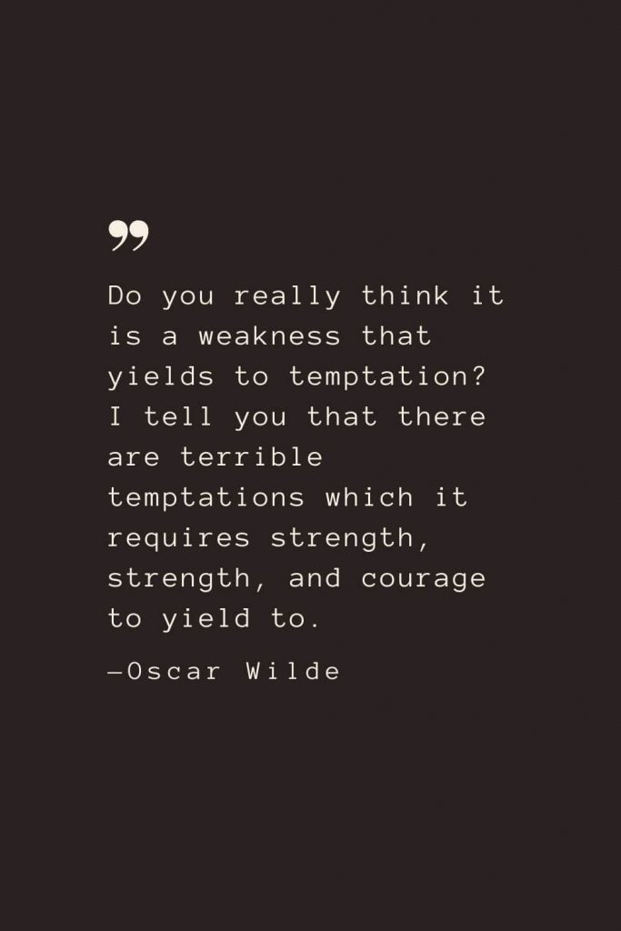 Do you really think it is a weakness that yields to temptation? I tell you that there are terrible temptations which it requires strength, strength, and courage to yield to. —Oscar Wilde