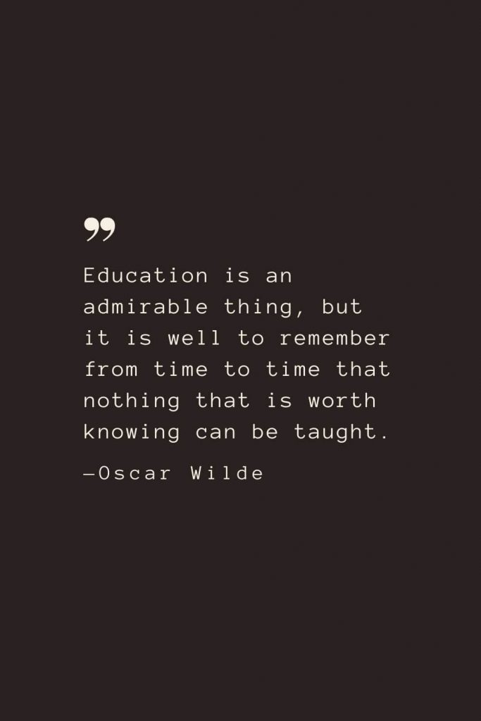 Education is an admirable thing, but it is well to remember from time to time that nothing that is worth knowing can be taught. —Oscar Wilde