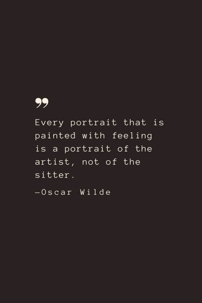 Every portrait that is painted with feeling is a portrait of the artist, not of the sitter. —Oscar Wilde