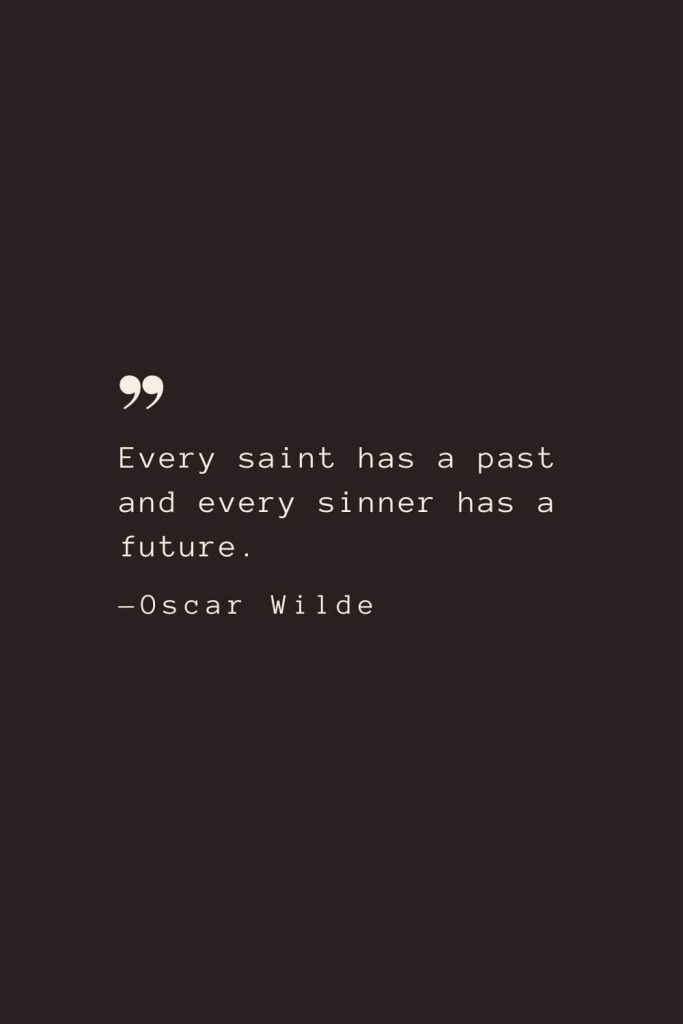 Every saint has a past and every sinner has a future. —Oscar Wilde