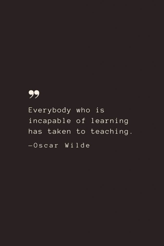 Everybody who is incapable of learning has taken to teaching. —Oscar Wilde