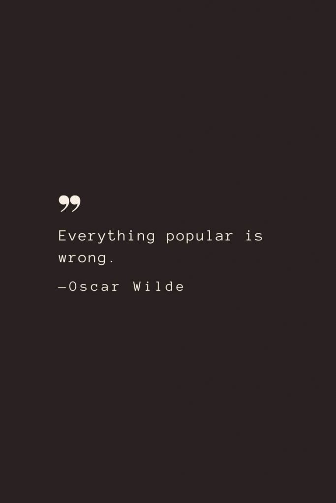 Everything popular is wrong. —Oscar Wilde