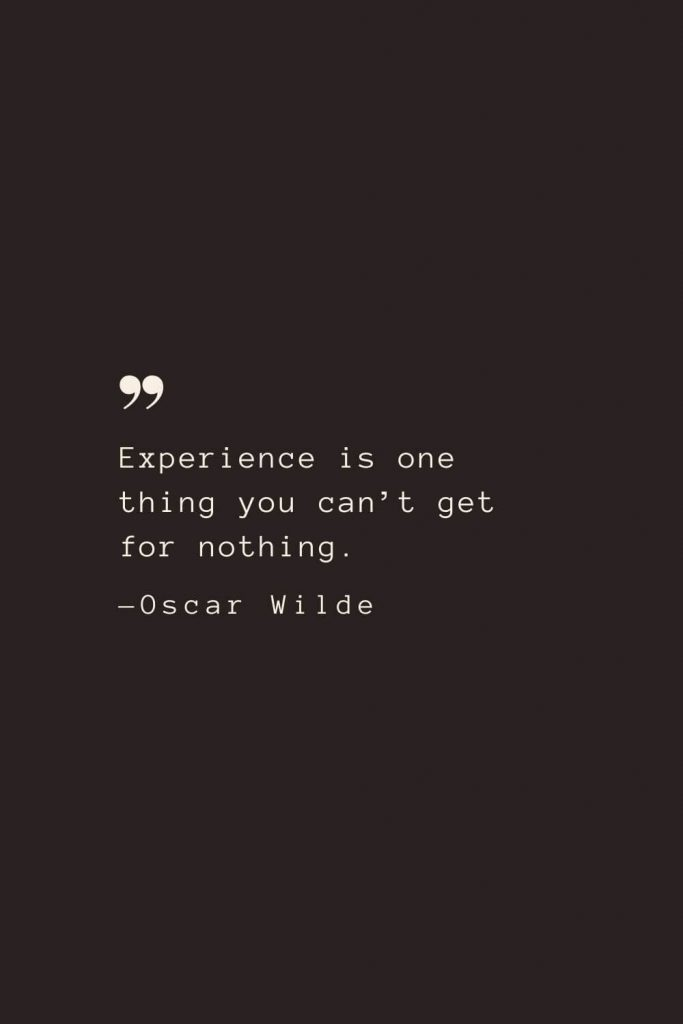 Experience is one thing you can't get for nothing. —Oscar Wilde