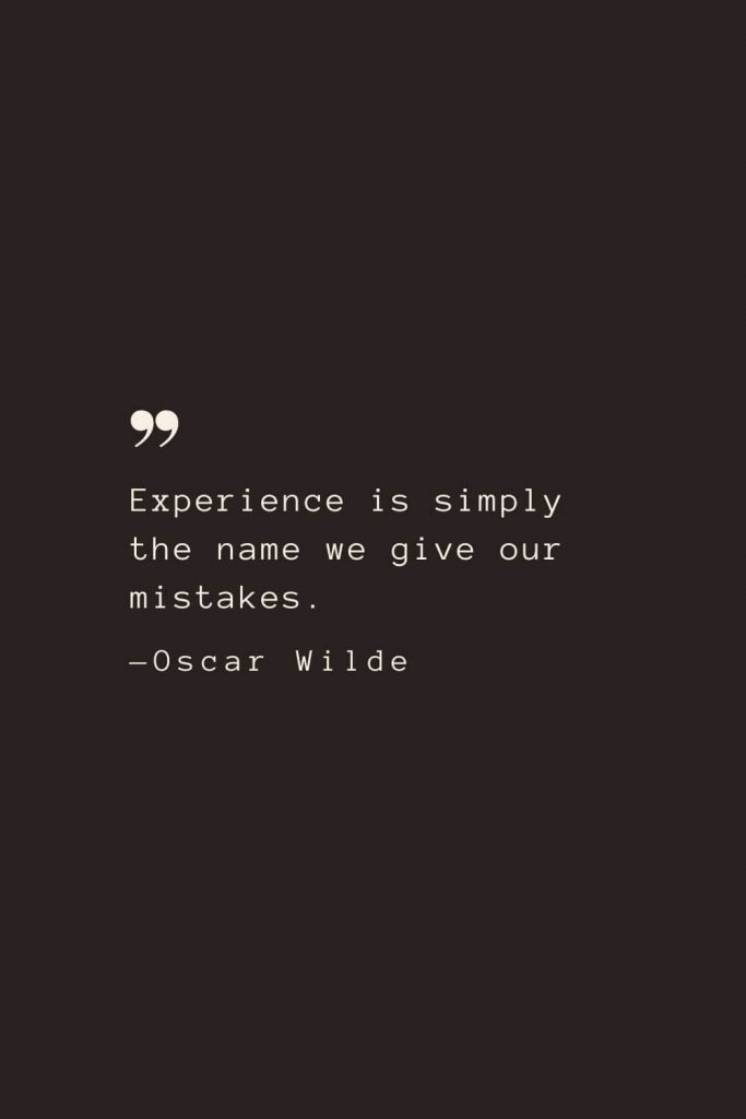 Experience is simply the name we give our mistakes. —Oscar Wilde