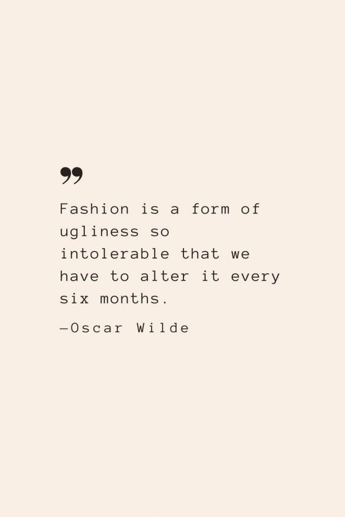 Fashion is a form of ugliness so intolerable that we have to alter it every six months. —Oscar Wilde