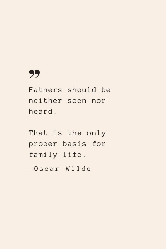 Fathers should be neither seen nor heard. That is the only proper basis for family life. —Oscar Wilde