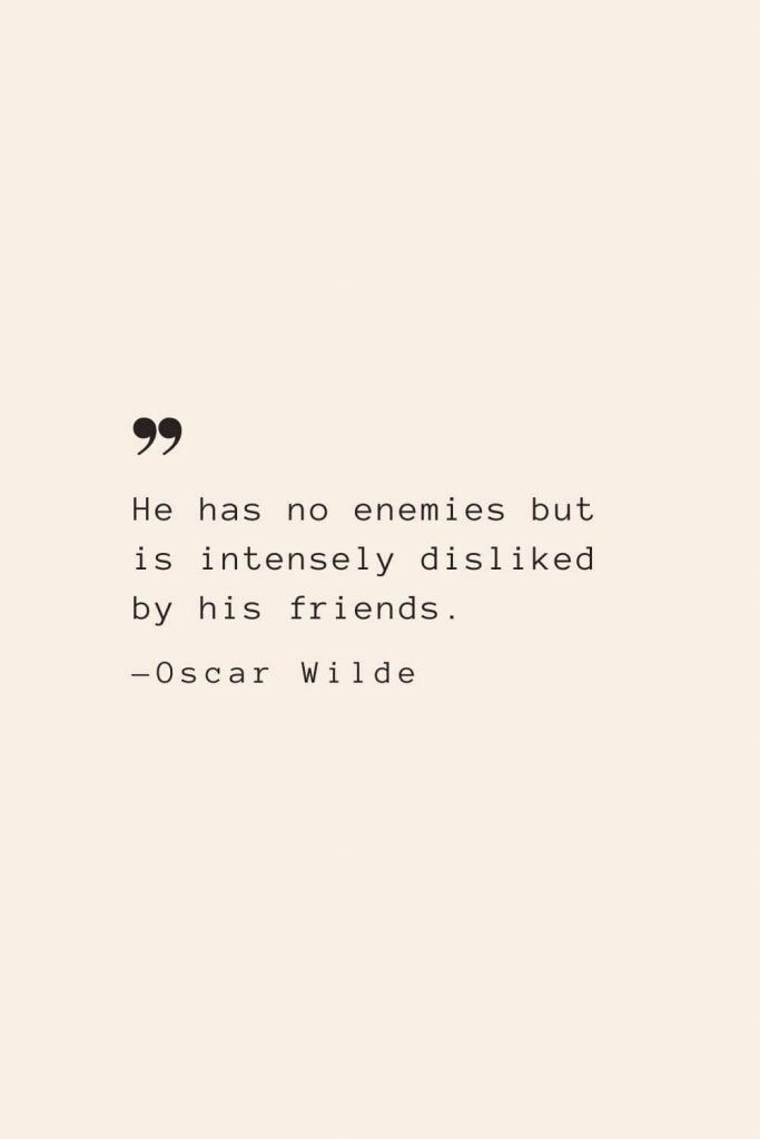 He has no enemies but is intensely disliked by his friends. —Oscar Wilde