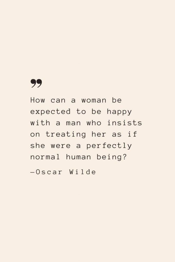 How can a woman be expected to be happy with a man who insists on treating her as if she were a perfectly normal human being? —Oscar Wilde