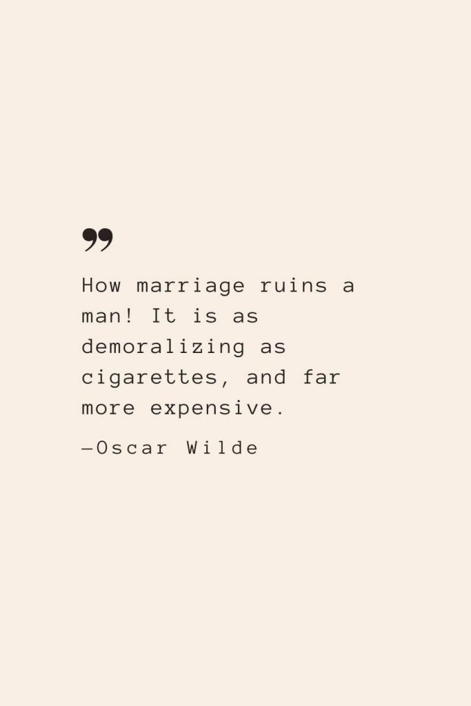 How marriage ruins a man! It is as demoralizing as cigarettes, and far more expensive. —Oscar Wilde