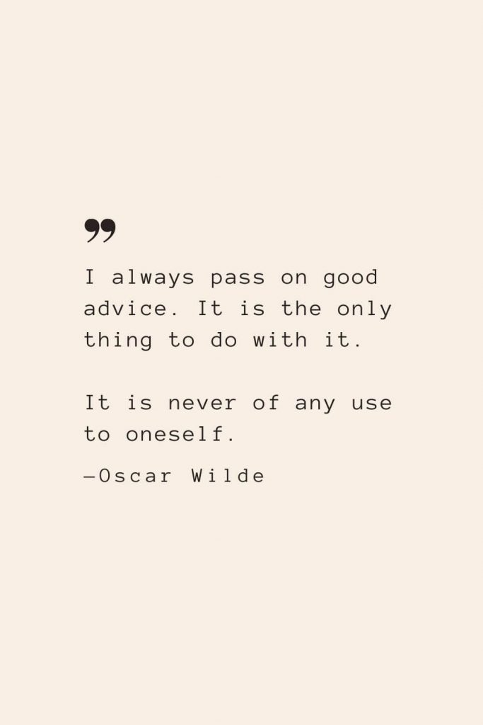 I always pass on good advice. It is the only thing to do with it. It is never of any use to oneself. —Oscar Wilde