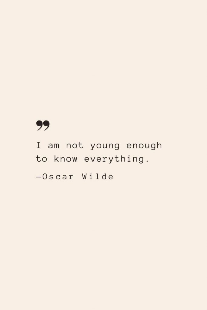 I am not young enough to know everything. —Oscar Wilde