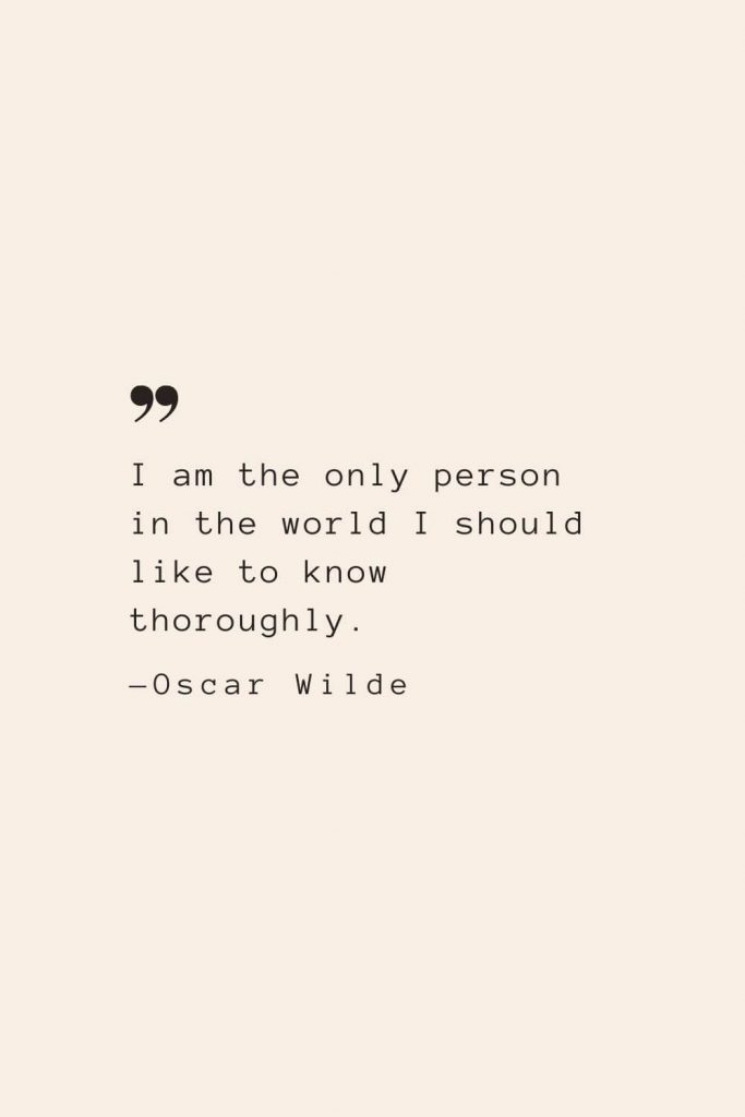 I am the only person in the world I should like to know thoroughly. —Oscar Wilde