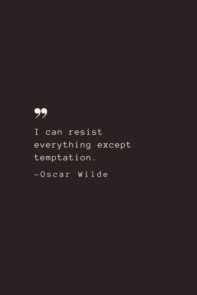 I can resist everything except temptation. —Oscar Wilde
