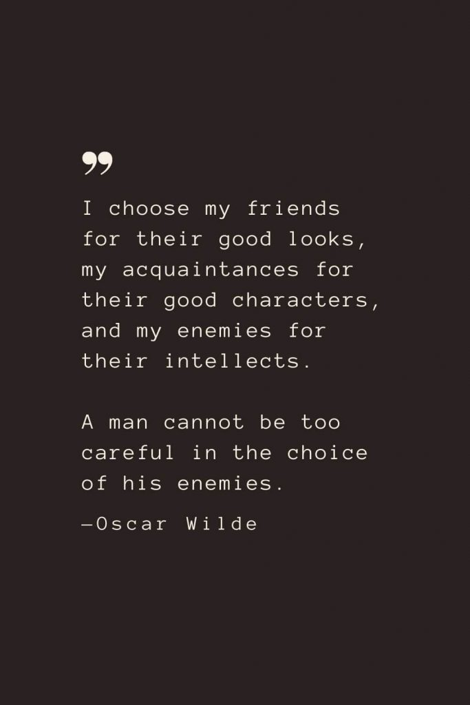 I choose my friends for their good looks, my acquaintances for their good characters, and my enemies for their intellects. A man cannot be too careful in the choice of his enemies. —Oscar Wilde
