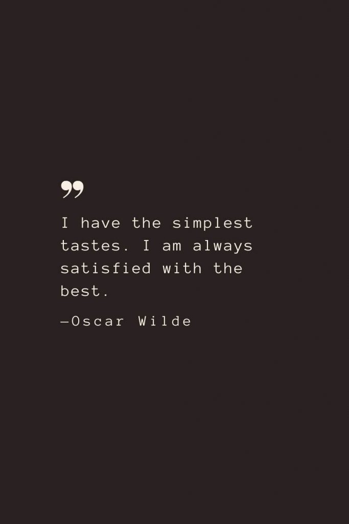 I have the simplest tastes. I am always satisfied with the best. —Oscar Wilde