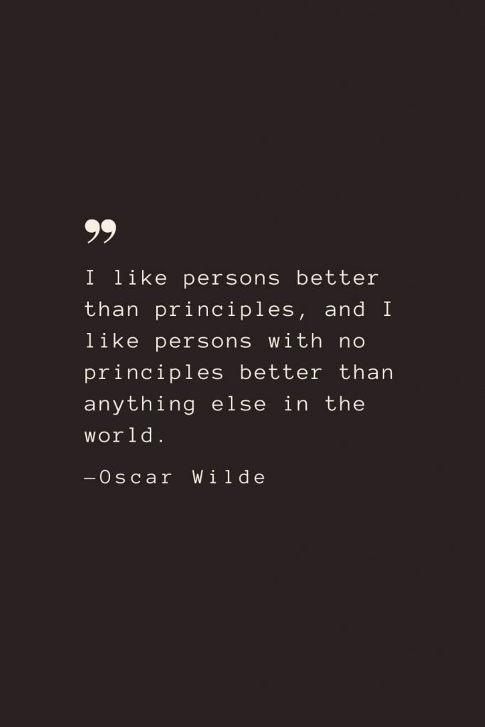 I like persons better than principles, and I like persons with no principles better than anything else in the world. —Oscar Wilde