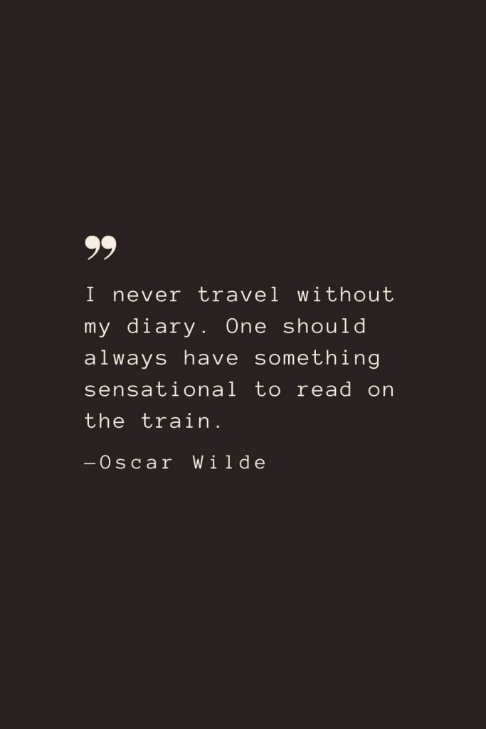I never travel without my diary. One should always have something sensational to read on the train. —Oscar Wilde