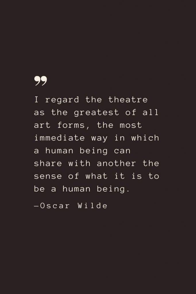 I regard the theatre as the greatest of all art forms, the most immediate way in which a human being can share with another the sense of what it is to be a human being. —Oscar Wilde