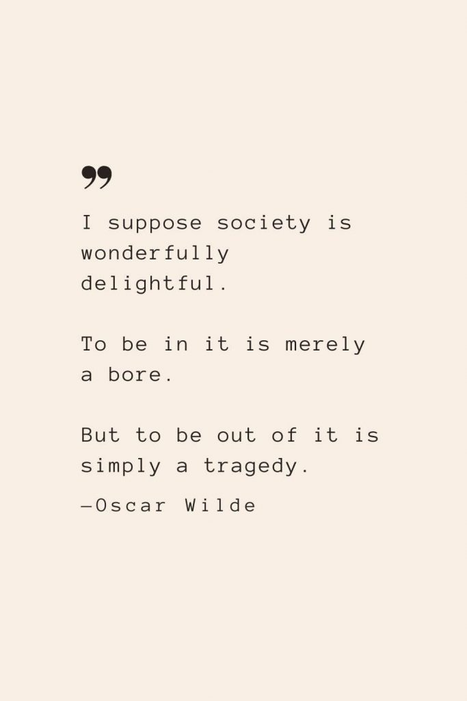 I suppose society is wonderfully delightful. To be in it is merely a bore. But to be out of it is simply a tragedy. —Oscar Wilde