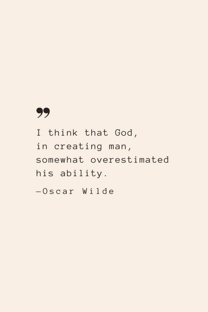 I think that God, in creating man, somewhat overestimated his ability. —Oscar Wilde