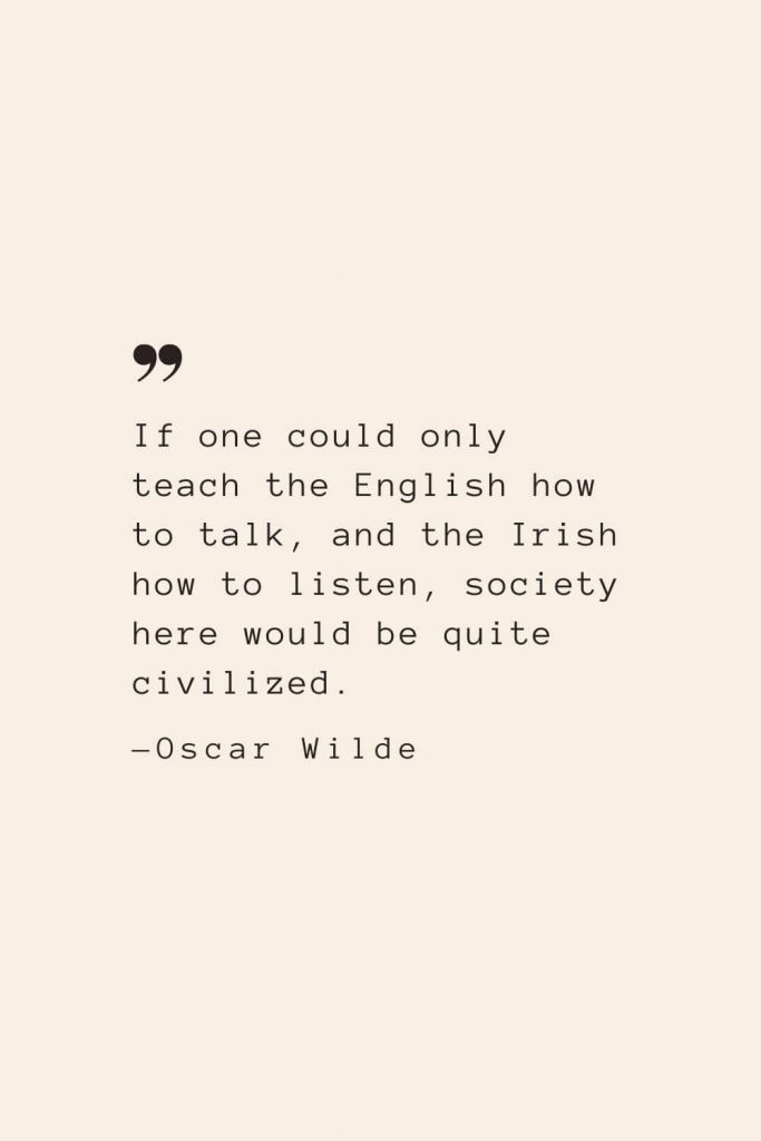 If one could only teach the English how to talk, and the Irish how to listen, society here would be quite civilized. —Oscar Wilde