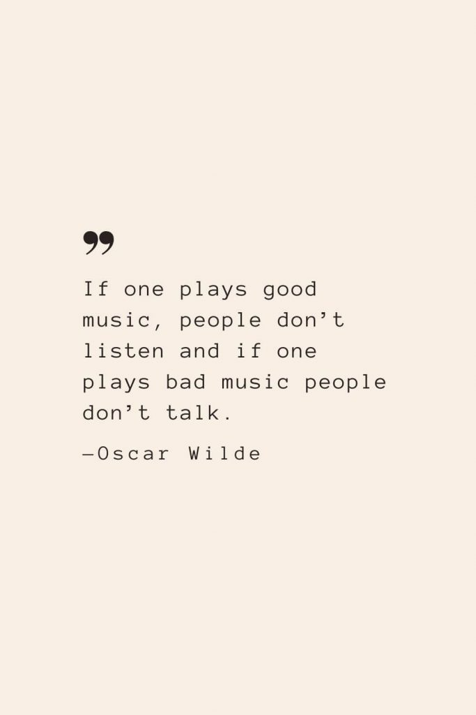 If one plays good music, people don't listen and if one plays bad music people don't talk. —Oscar Wilde