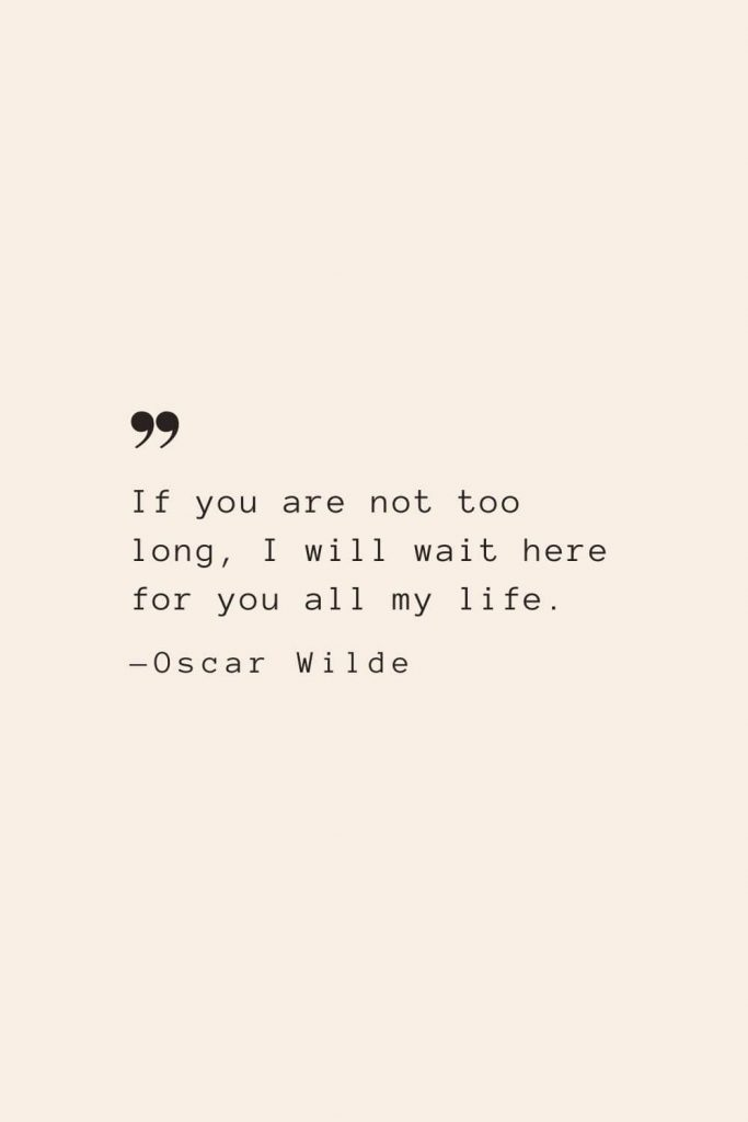 If you are not too long, I will wait here for you all my life. —Oscar Wilde