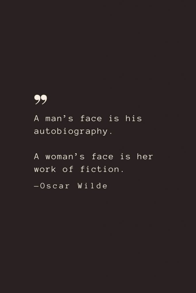 A man's face is his autobiography. A woman's face is her work of fiction. —Oscar Wilde