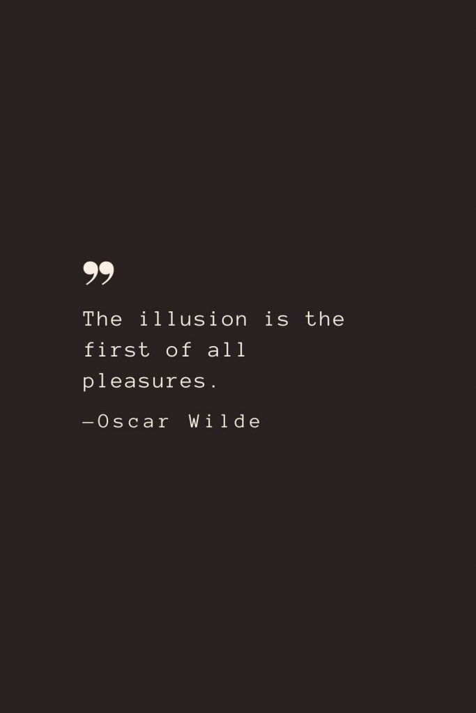 The illusion is the first of all pleasures. —Oscar Wilde