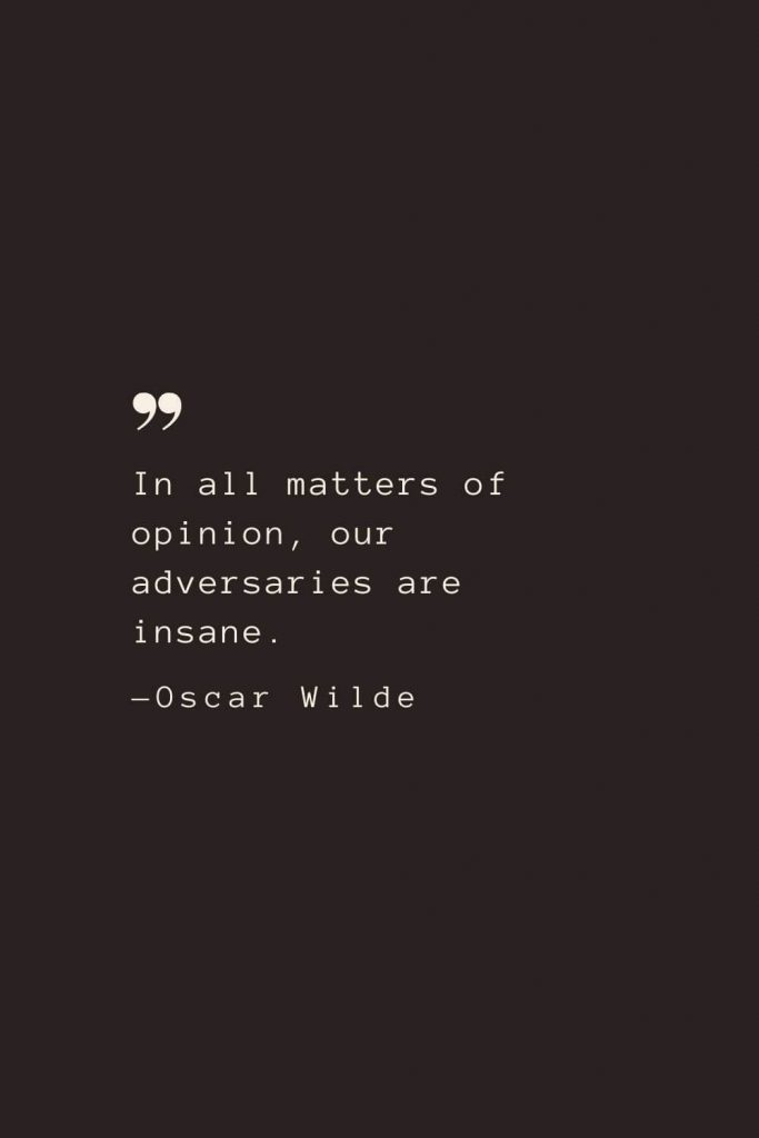 In all matters of opinion, our adversaries are insane. —Oscar Wilde