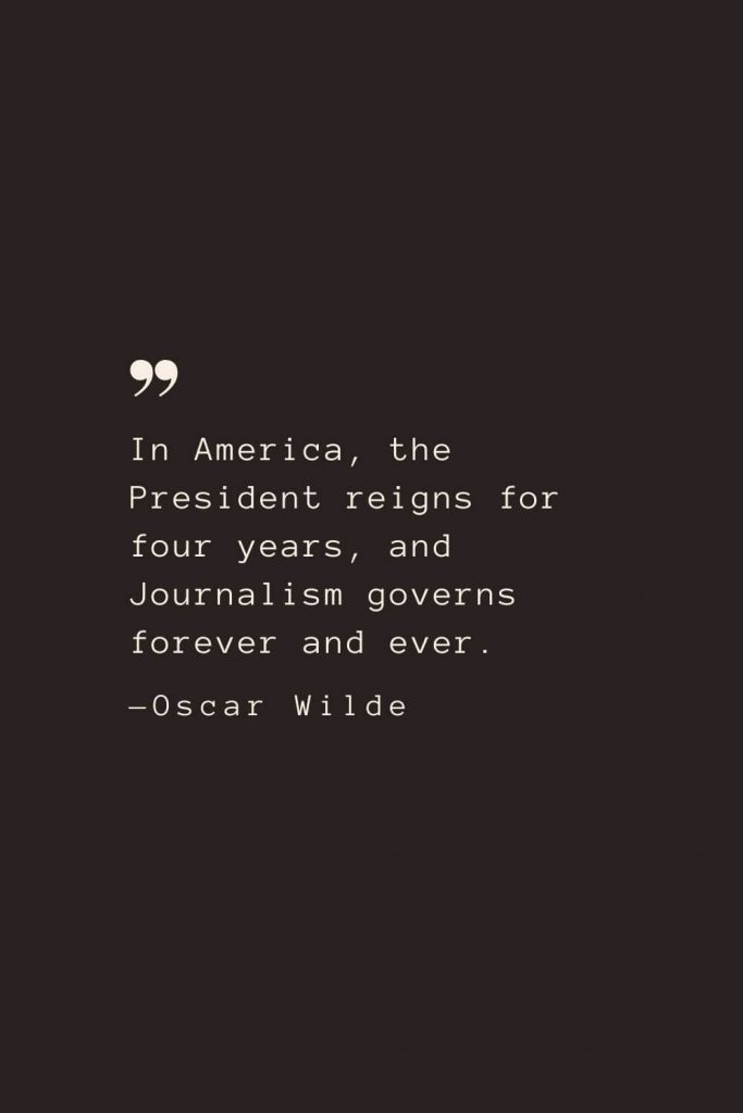 In America, the President reigns for four years, and Journalism governs forever and ever. —Oscar Wilde