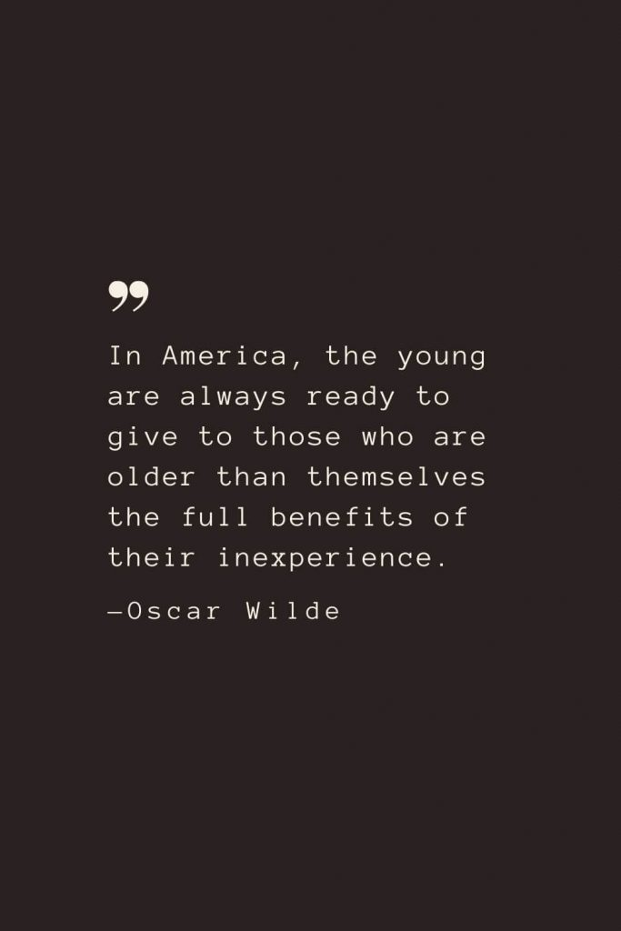 In America, the young are always ready to give to those who are older than themselves the full benefits of their inexperience. —Oscar Wilde
