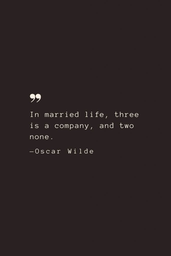 In married life, three is a company, and two none. —Oscar Wilde