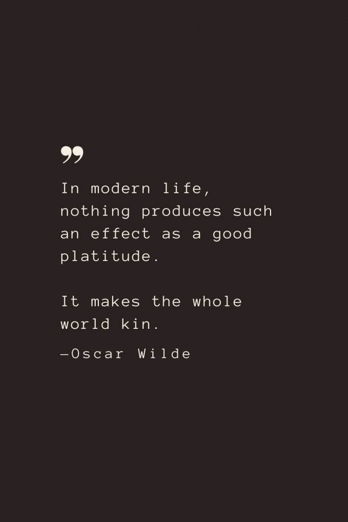In modern life, nothing produces such an effect as a good platitude. It makes the whole world kin. —Oscar Wilde