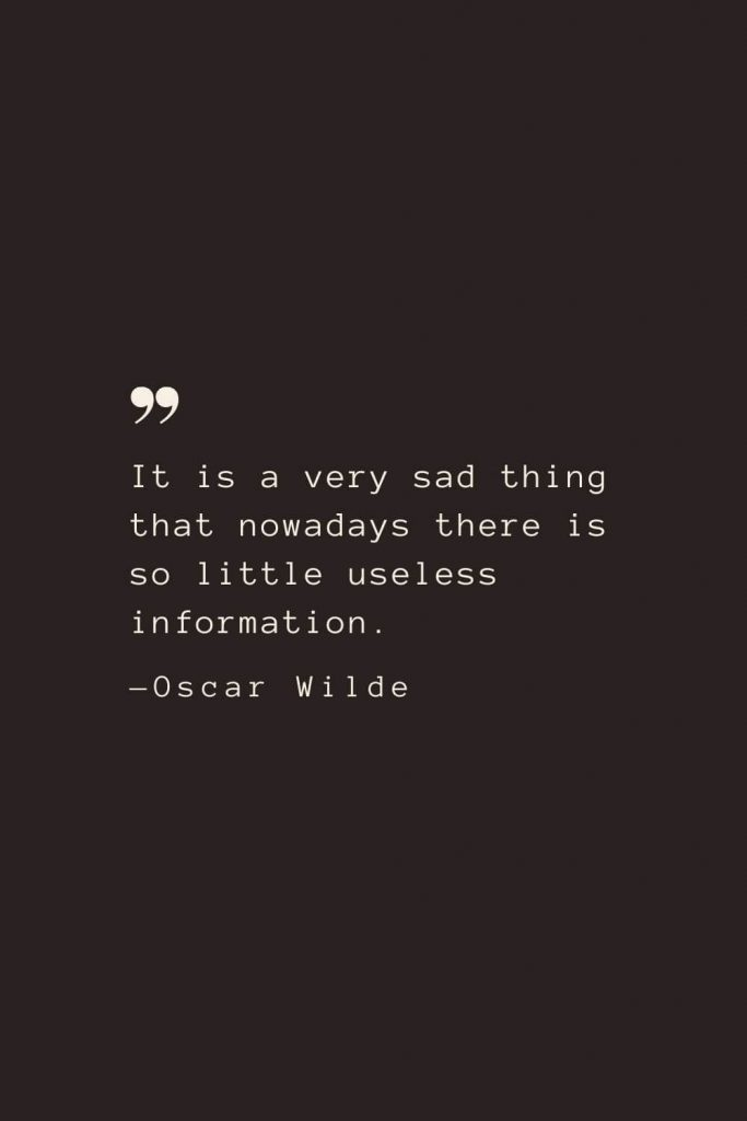 It is a very sad thing that nowadays there is so little useless information. —Oscar Wilde