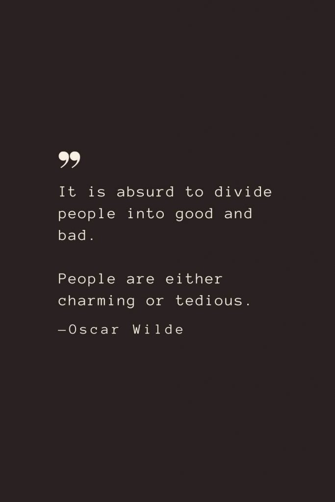 It is absurd to divide people into good and bad. People are either charming or tedious. —Oscar Wilde