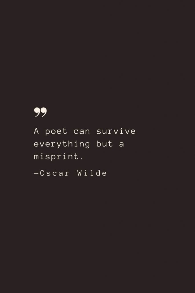 A poet can survive everything but a misprint. —Oscar Wilde