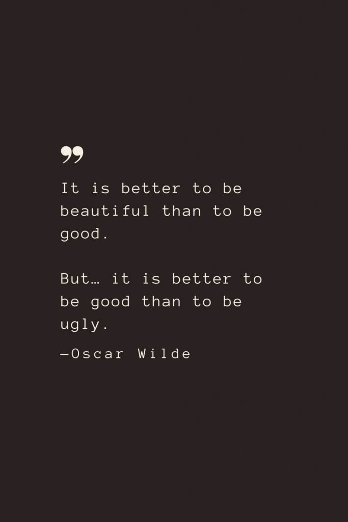 It is better to be beautiful than to be good. But… it is better to be good than to be ugly. —Oscar Wilde