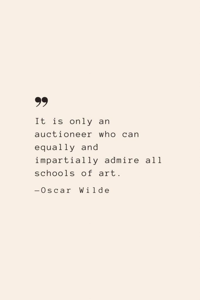 It is only an auctioneer who can equally and impartially admire all schools of art. —Oscar Wilde