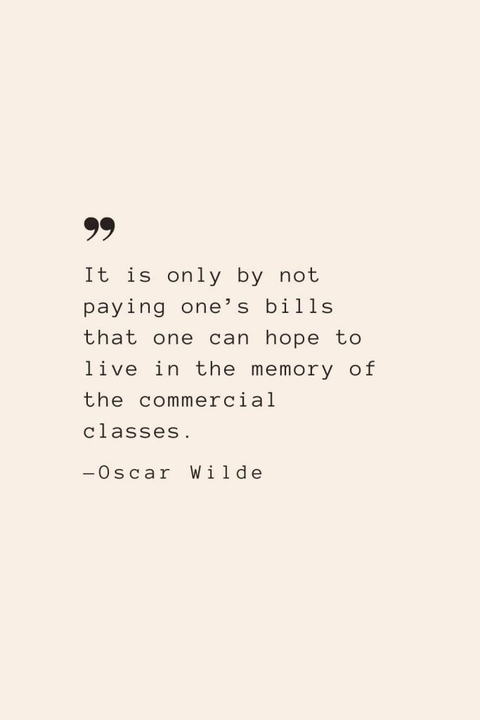 It is only by not paying one's bills that one can hope to live in the memory of the commercial classes. —Oscar Wilde