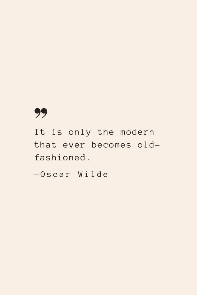 It is only the modern that ever becomes old-fashioned. —Oscar Wilde