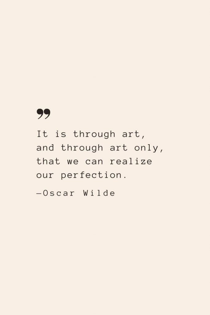It is through art, and through art only, that we can realize our perfection. —Oscar Wilde