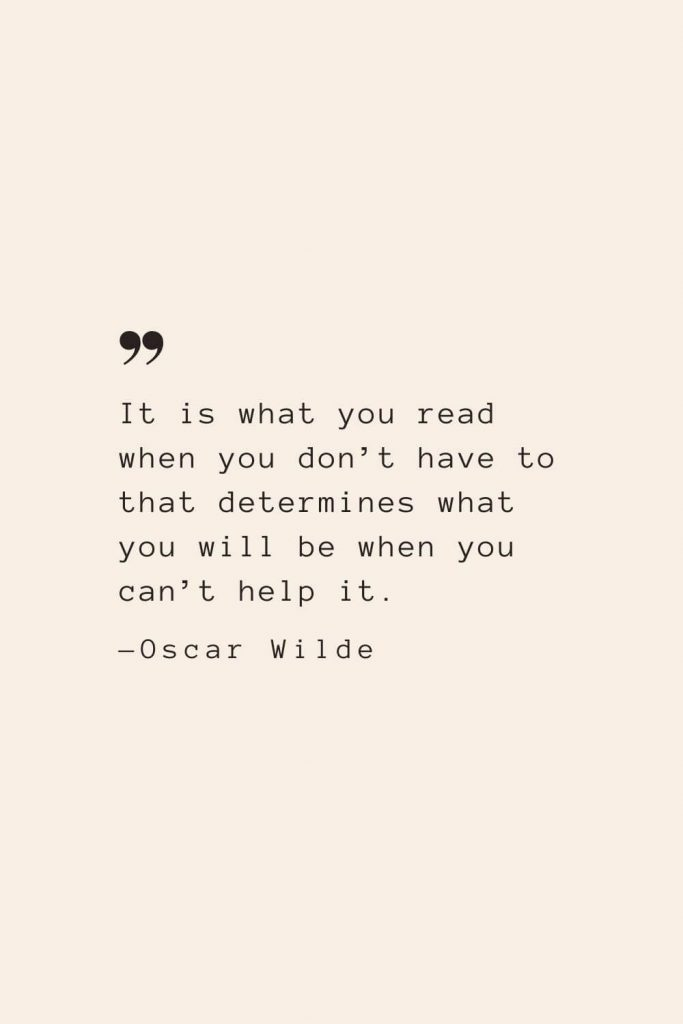 It is what you read when you don't have to that determines what you will be when you can't help it. —Oscar Wilde