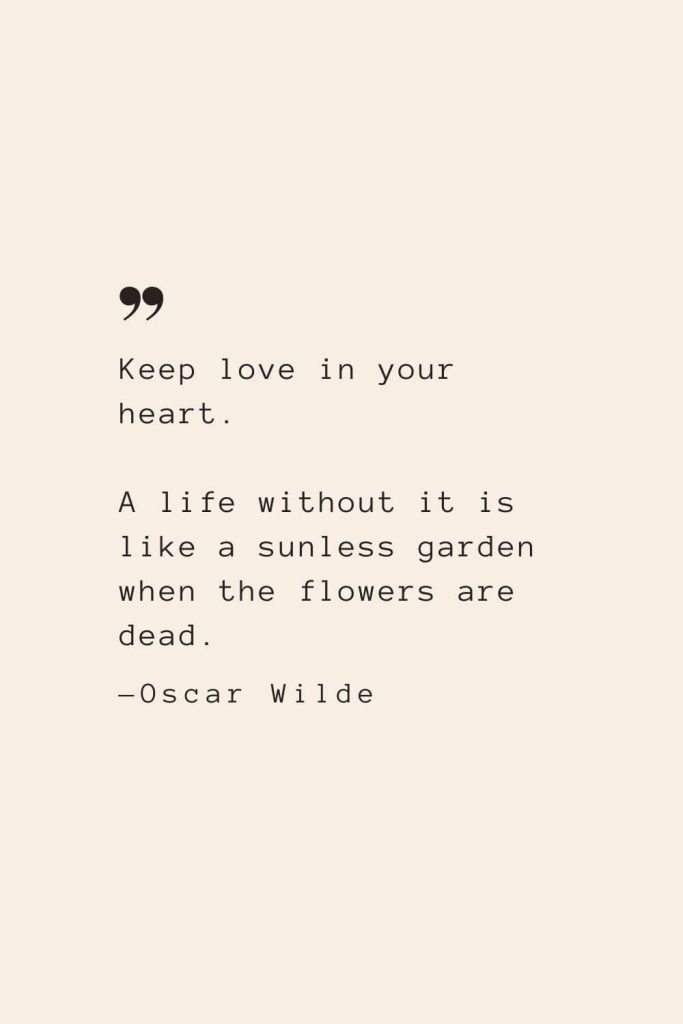 Keep love in your heart. A life without it is like a sunless garden when the flowers are dead. —Oscar Wilde
