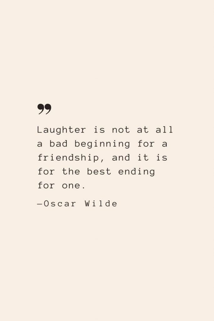 Laughter is not at all a bad beginning for a friendship, and it is for the best ending for one. —Oscar Wilde