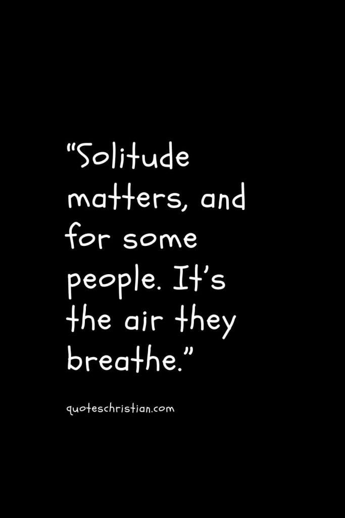 """""""Solitude matters, and for some people. It's the air they breathe."""""""